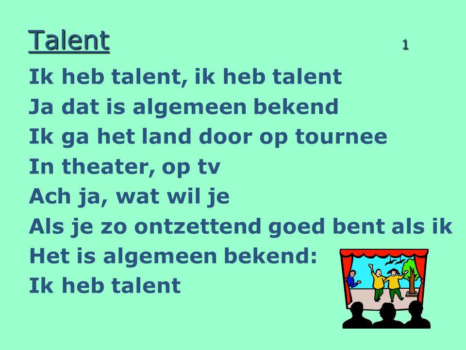 Talent 1 Ik heb talent, ik heb talent Ja dat is algemeen bekend