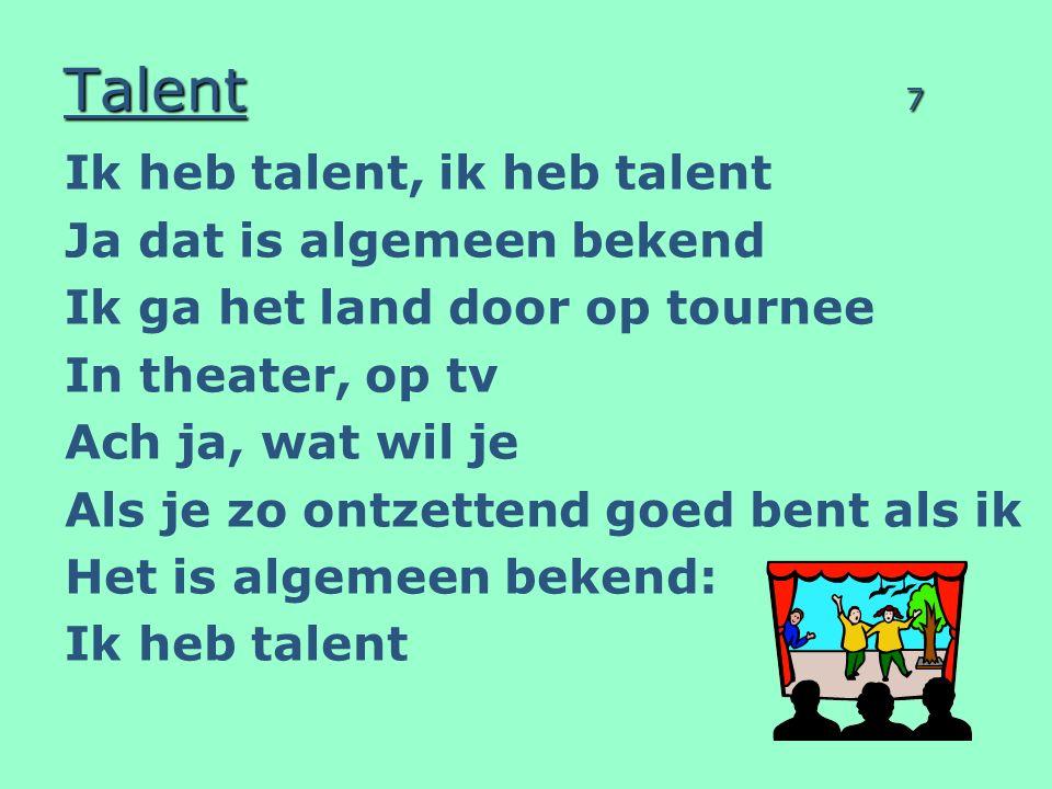 Talent 7 Ik heb talent, ik heb talent Ja dat is algemeen bekend