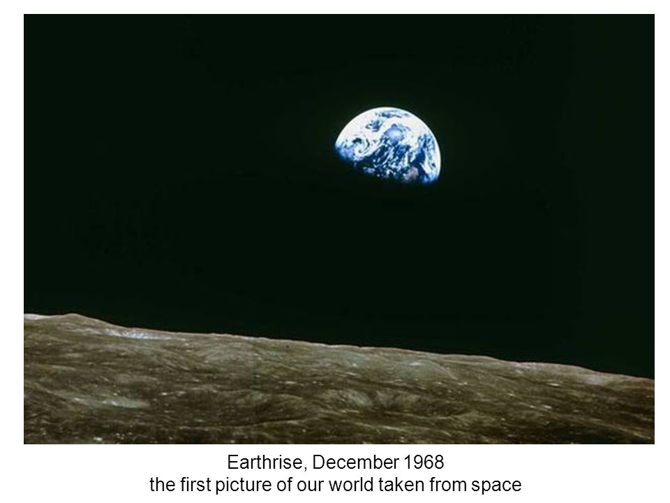 Earthrise, December 1968 the first picture of our world taken from space