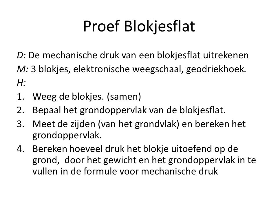 Proef Blokjesflat D: De mechanische druk van een blokjesflat uitrekenen. M: 3 blokjes, elektronische weegschaal, geodriekhoek.