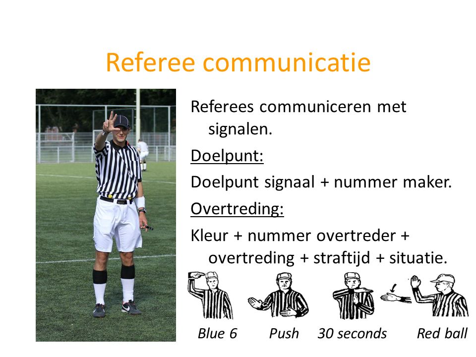 Referee communicatie Referees communiceren met signalen. Doelpunt: