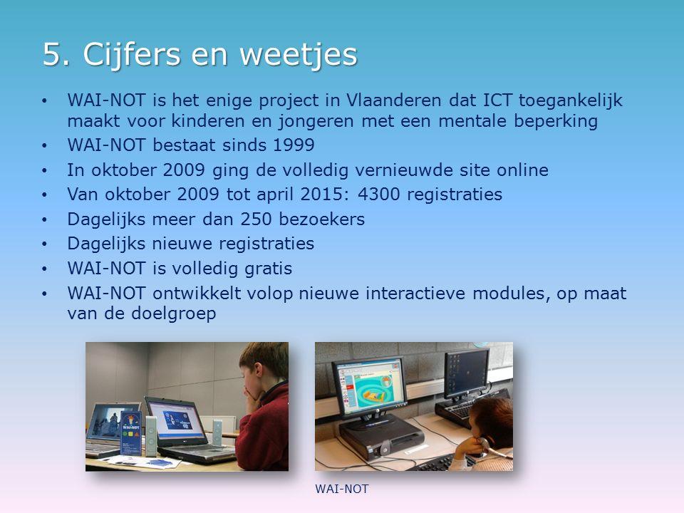 5. Cijfers en weetjes WAI-NOT is het enige project in Vlaanderen dat ICT toegankelijk maakt voor kinderen en jongeren met een mentale beperking.