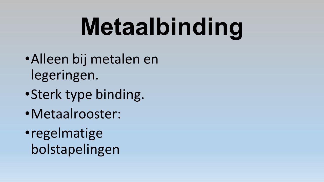Metaalbinding Alleen bij metalen en legeringen. Sterk type binding.
