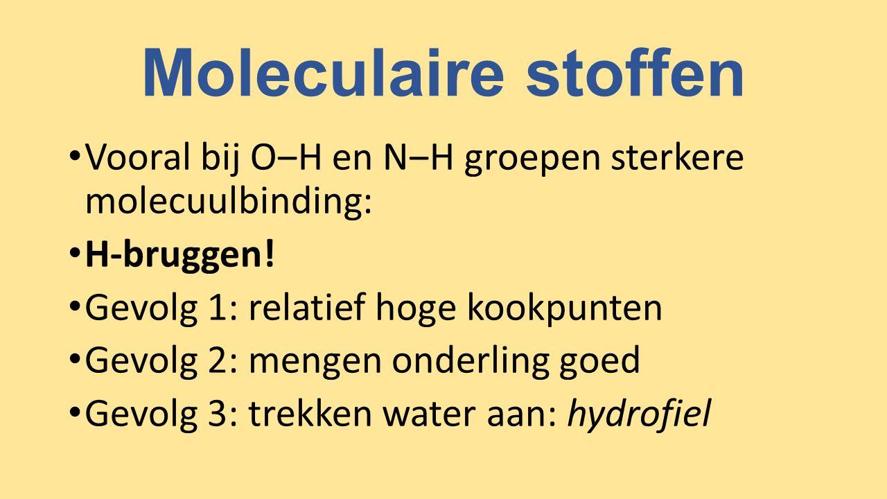 Moleculaire stoffen Vooral bij O‒H en N‒H groepen sterkere molecuulbinding: H-bruggen! Gevolg 1: relatief hoge kookpunten.