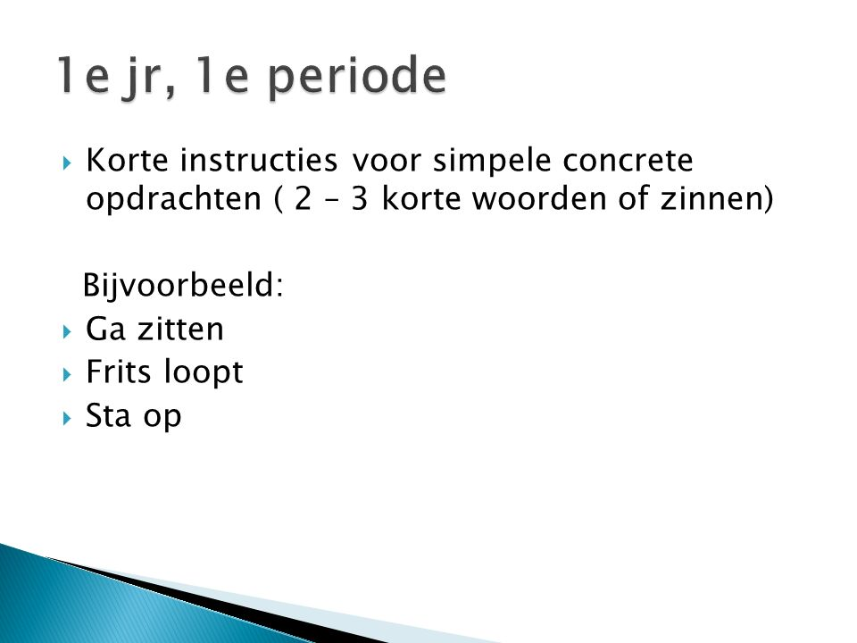 1e jr, 1e periode Korte instructies voor simpele concrete opdrachten ( 2 – 3 korte woorden of zinnen)