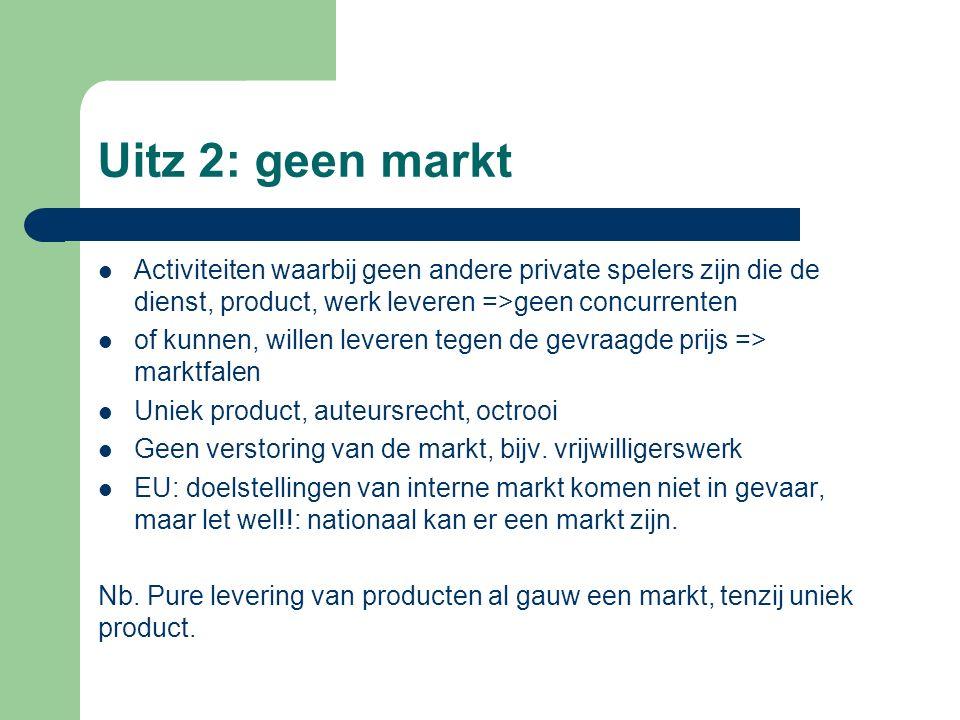 Uitz 2: geen markt Activiteiten waarbij geen andere private spelers zijn die de dienst, product, werk leveren =>geen concurrenten.