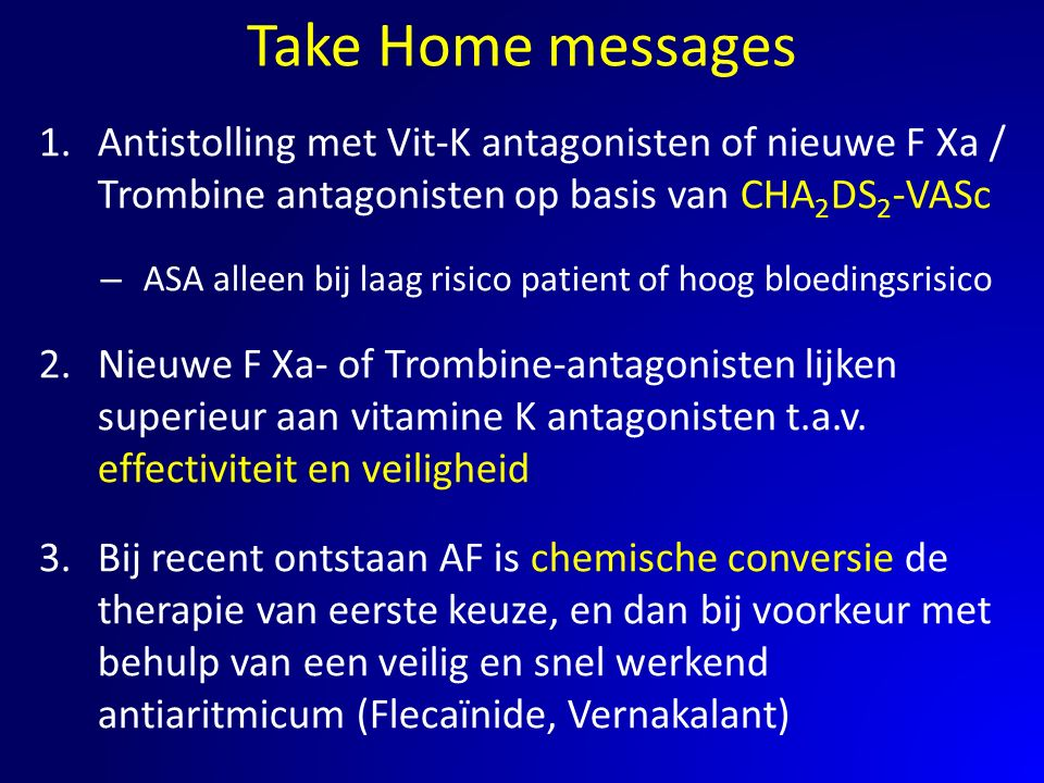 Take Home messages Antistolling met Vit-K antagonisten of nieuwe F Xa / Trombine antagonisten op basis van CHA2DS2-VASc.