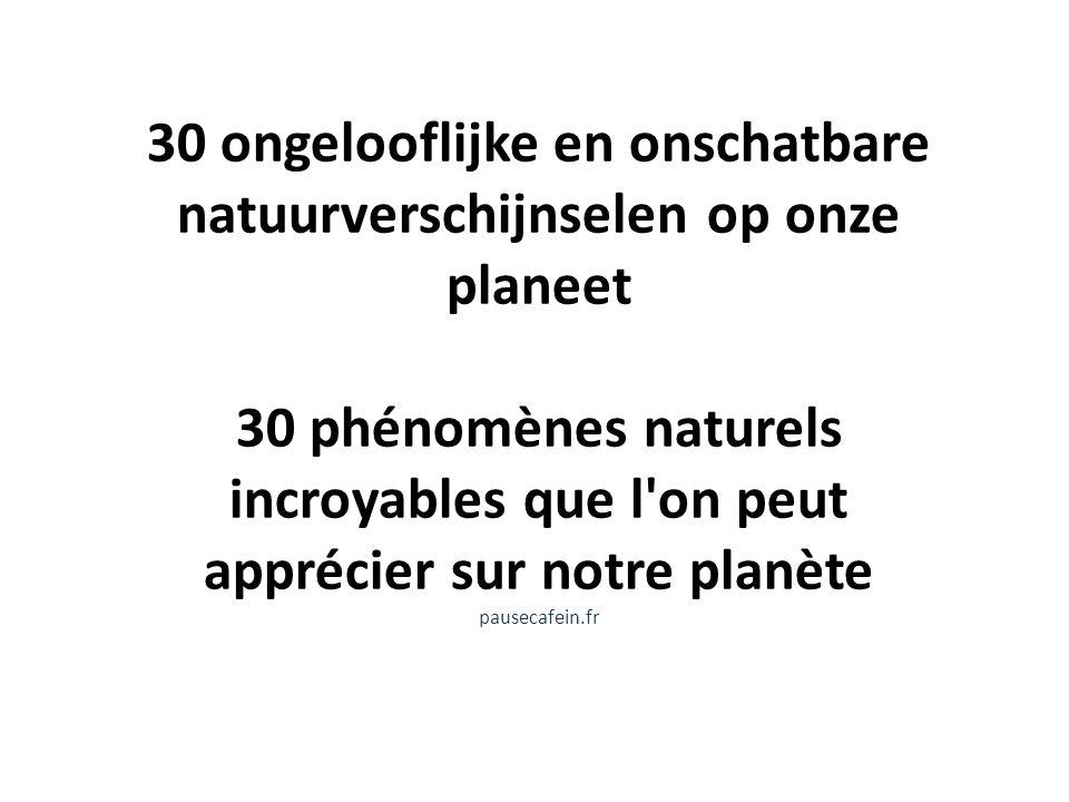 30 ongelooflijke en onschatbare natuurverschijnselen op onze planeet 30 phénomènes naturels incroyables que l on peut apprécier sur notre planète pausecafein.fr