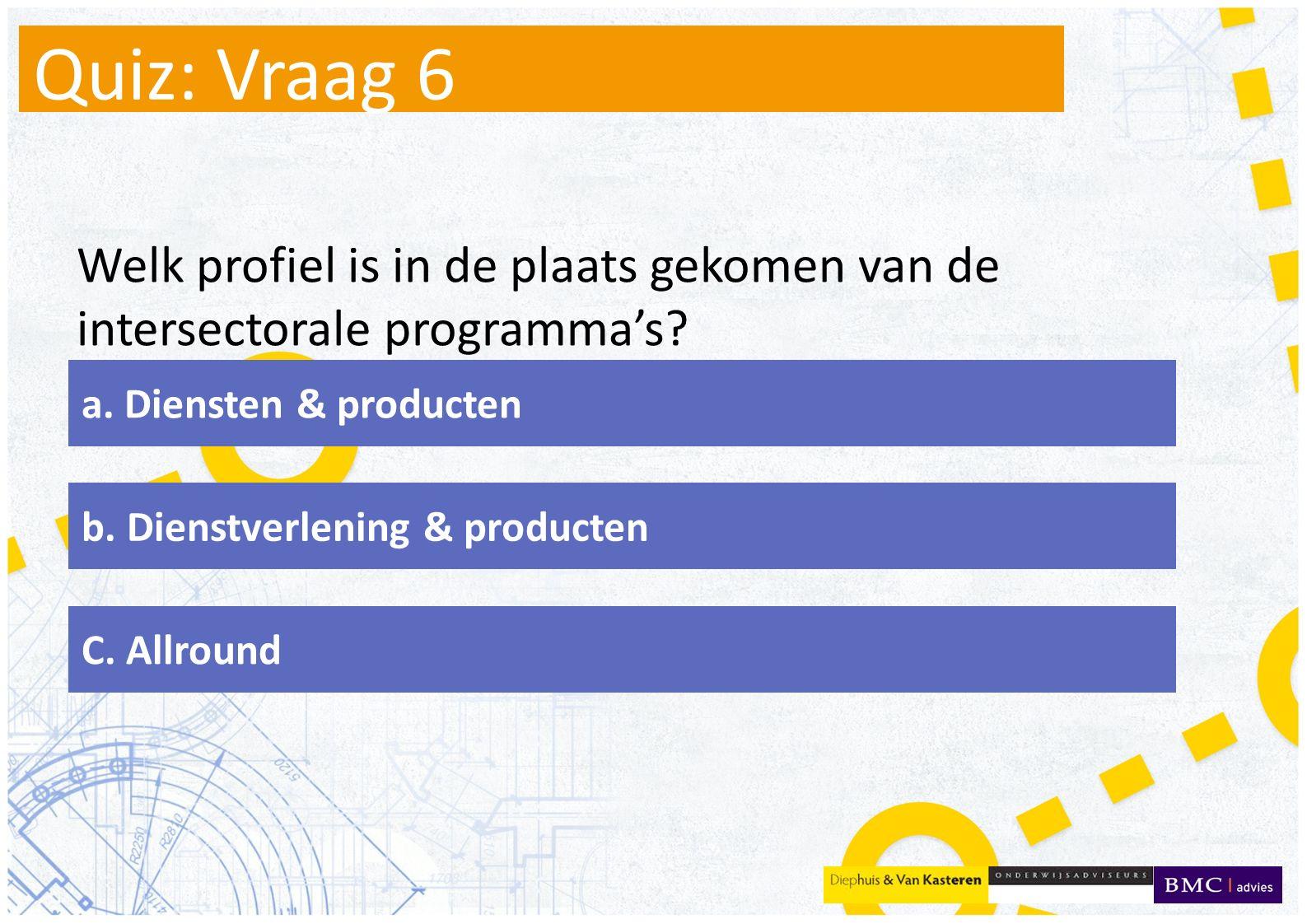 Quiz: Vraag 6 Welk profiel is in de plaats gekomen van de intersectorale programma's a. Diensten & producten.