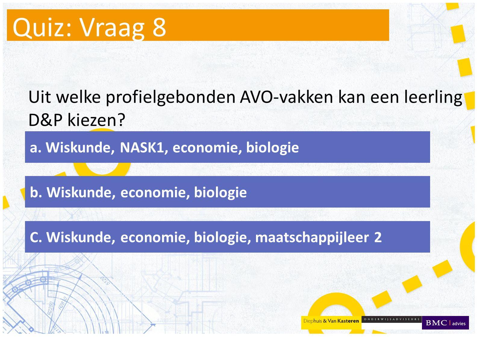 Quiz: Vraag 8 Uit welke profielgebonden AVO-vakken kan een leerling D&P kiezen a. Wiskunde, NASK1, economie, biologie.