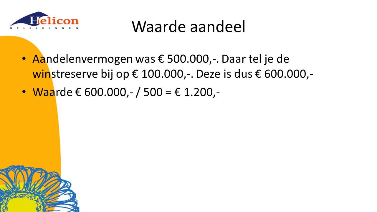 Waarde aandeel Aandelenvermogen was € 500.000,-. Daar tel je de winstreserve bij op € 100.000,-. Deze is dus € 600.000,-