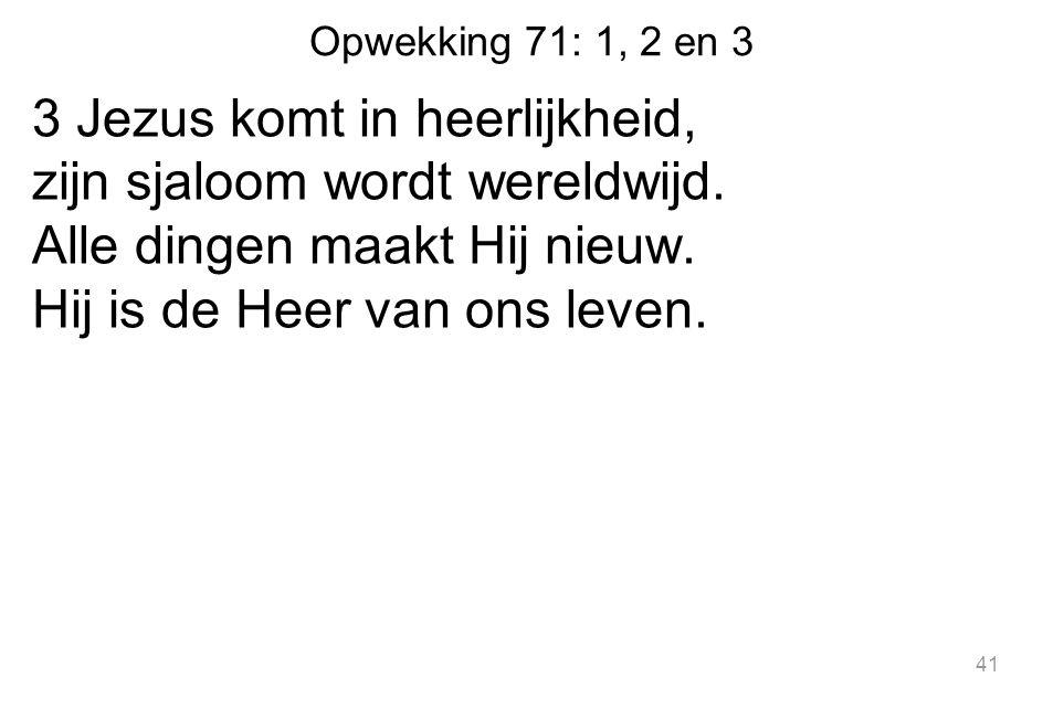 Opwekking 71: 1, 2 en 3 3 Jezus komt in heerlijkheid, zijn sjaloom wordt wereldwijd.