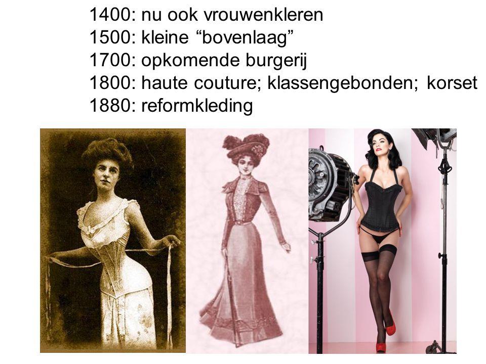 1400: nu ook vrouwenkleren 1500: kleine bovenlaag 1700: opkomende burgerij. 1800: haute couture; klassengebonden; korset.