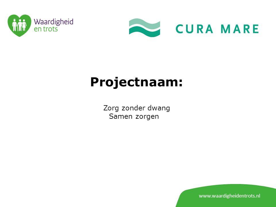Projectnaam: Zorg zonder dwang Samen zorgen www.waardigheidentrots.nl