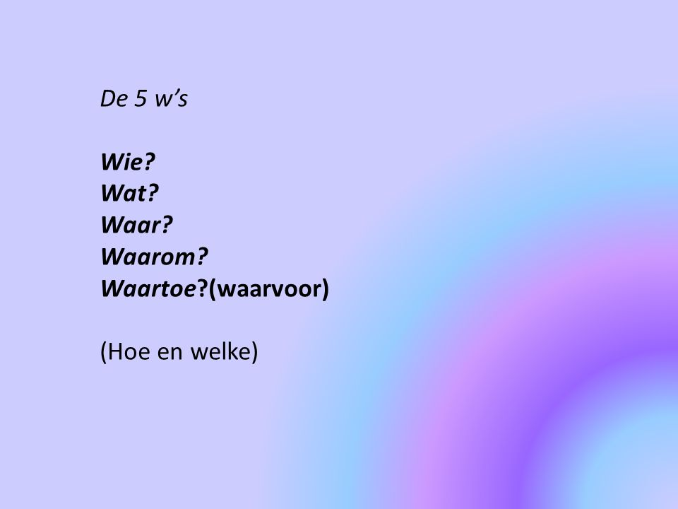 De 5 w's Wie Wat Waar Waarom Waartoe (waarvoor) (Hoe en welke)