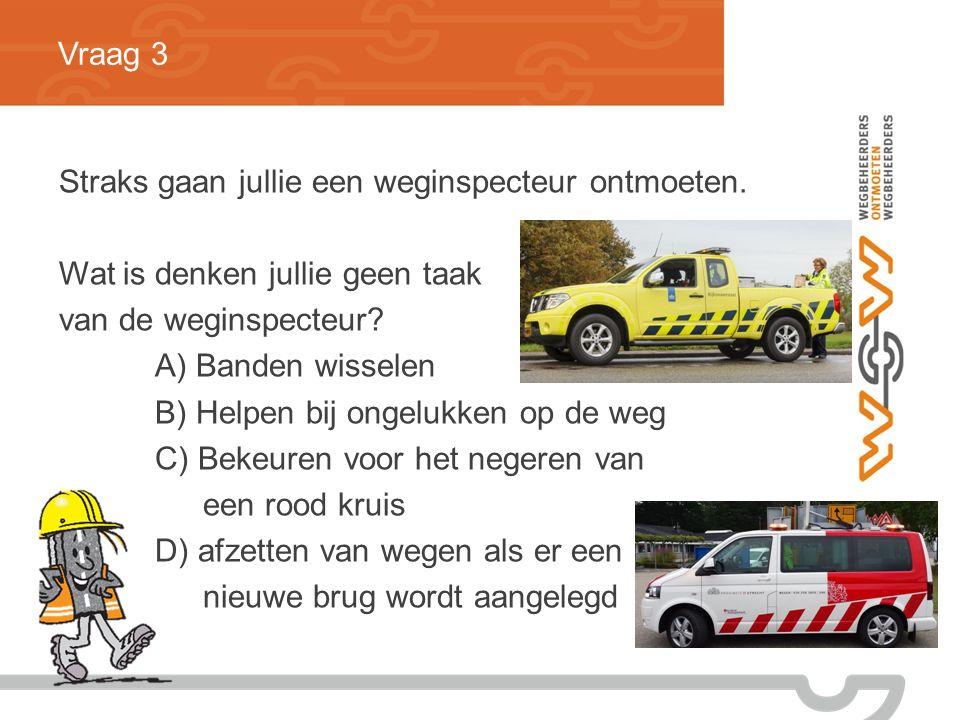 Vraag 3 Straks gaan jullie een weginspecteur ontmoeten. Wat is denken jullie geen taak. van de weginspecteur