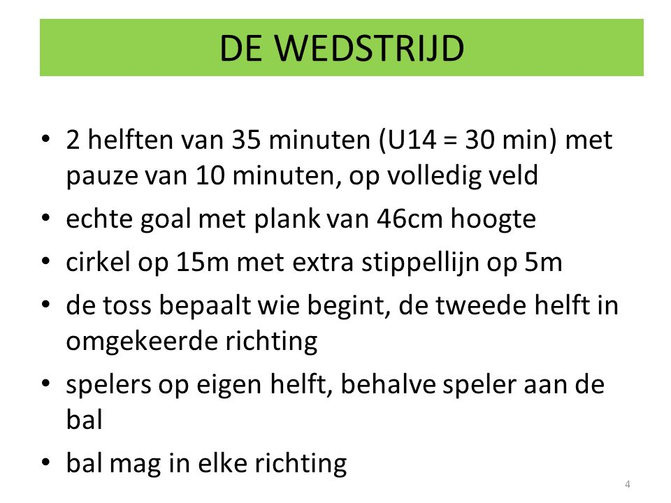 DE WEDSTRIJD 2 helften van 35 minuten (U14 = 30 min) met pauze van 10 minuten, op volledig veld. echte goal met plank van 46cm hoogte.