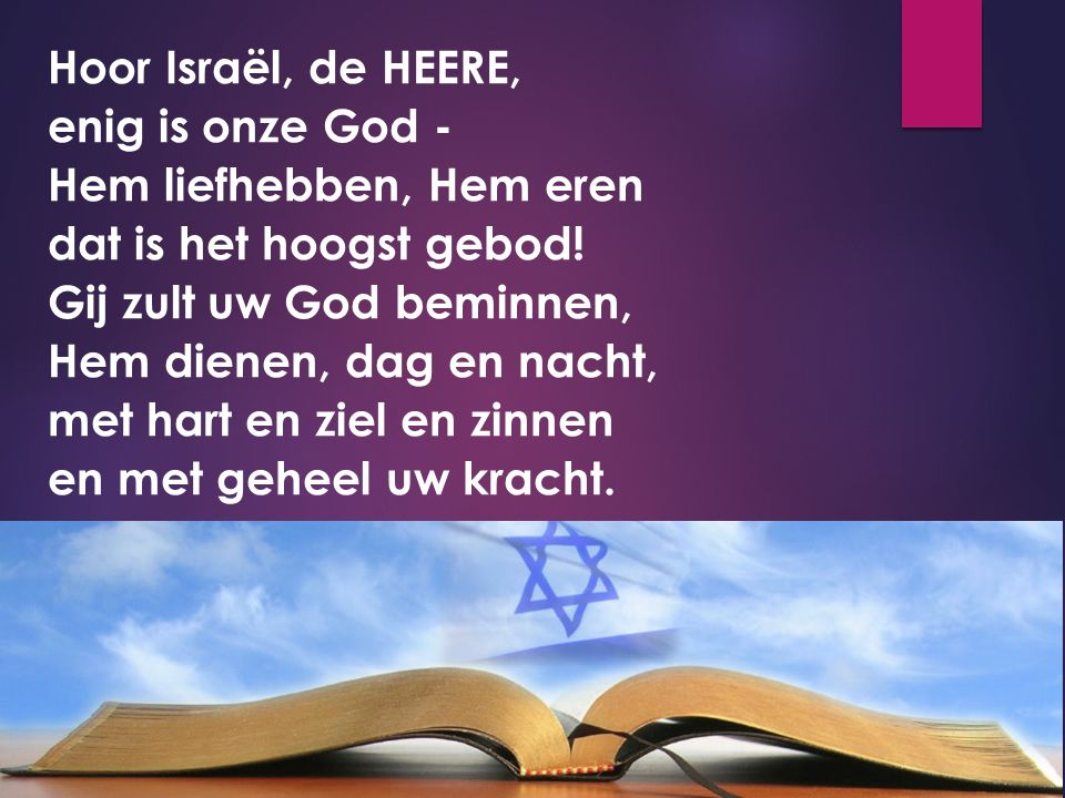 Hoor Israël, de HEERE, enig is onze God - Hem liefhebben, Hem eren dat is het hoogst gebod.