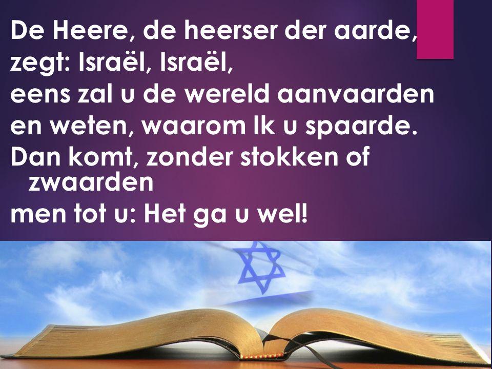 De Heere, de heerser der aarde, zegt: Israël, Israël, eens zal u de wereld aanvaarden en weten, waarom Ik u spaarde.