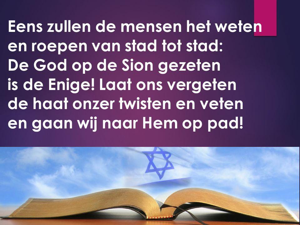 Eens zullen de mensen het weten en roepen van stad tot stad: De God op de Sion gezeten is de Enige.