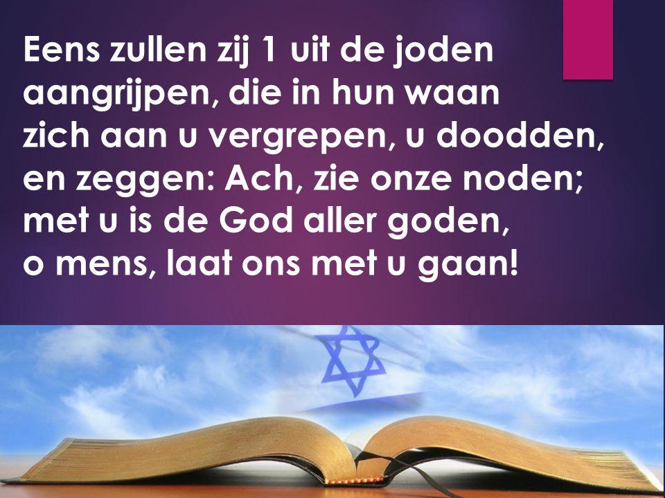 Eens zullen zij 1 uit de joden aangrijpen, die in hun waan zich aan u vergrepen, u doodden, en zeggen: Ach, zie onze noden; met u is de God aller goden, o mens, laat ons met u gaan!