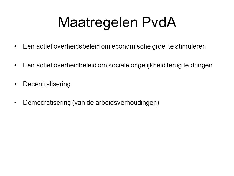 Maatregelen PvdA Een actief overheidsbeleid om economische groei te stimuleren. Een actief overheidbeleid om sociale ongelijkheid terug te dringen.