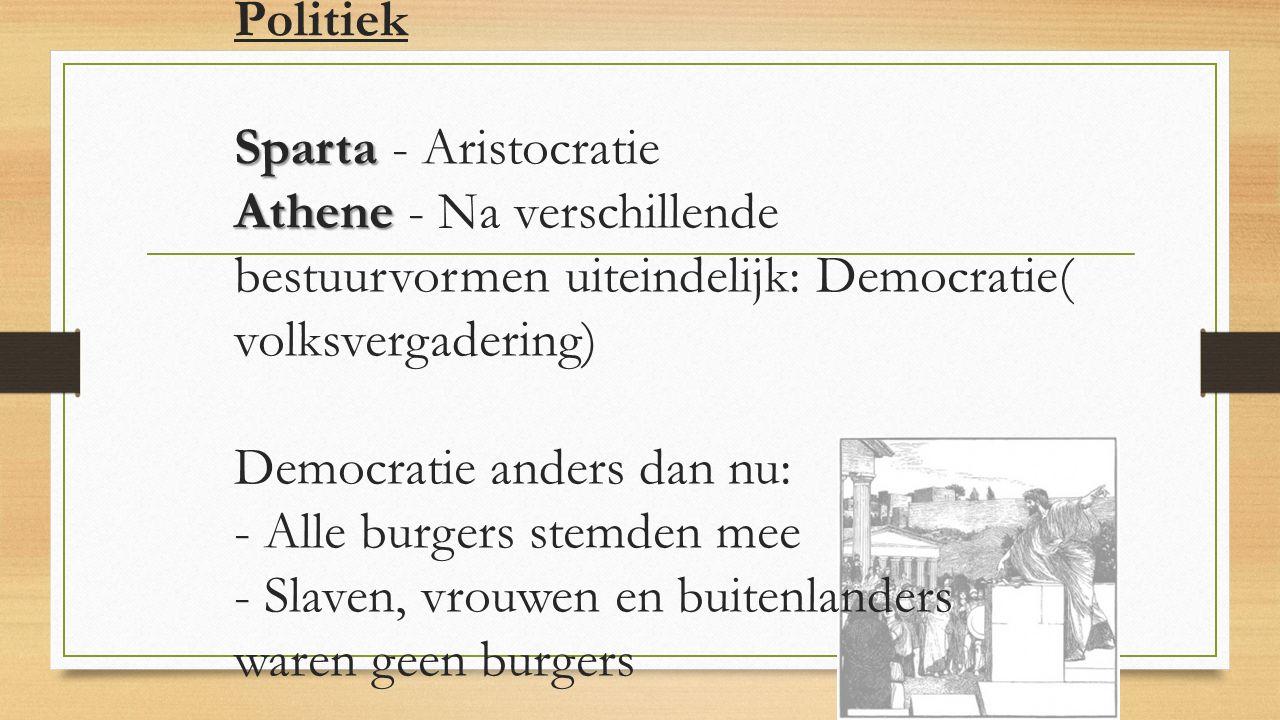 Politiek Sparta - Aristocratie Athene - Na verschillende bestuurvormen uiteindelijk: Democratie( volksvergadering) Democratie anders dan nu: - Alle burgers stemden mee - Slaven, vrouwen en buitenlanders waren geen burgers
