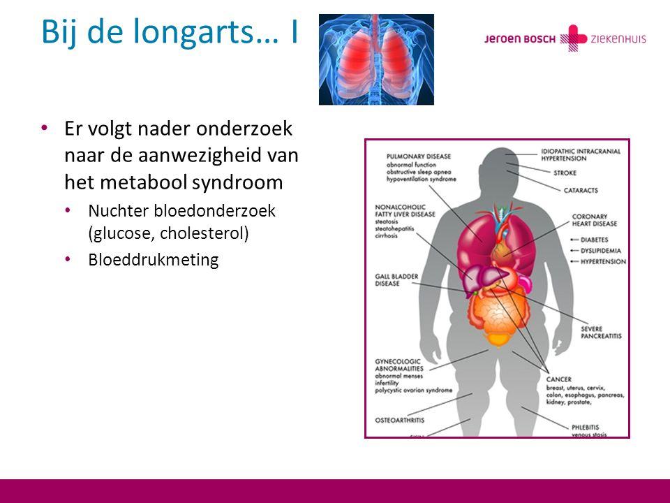 Bij de longarts… I Er volgt nader onderzoek naar de aanwezigheid van het metabool syndroom. Nuchter bloedonderzoek (glucose, cholesterol)