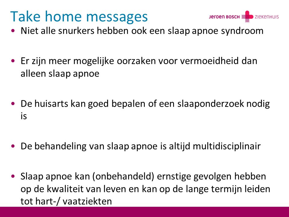 Take home messages Niet alle snurkers hebben ook een slaap apnoe syndroom. Er zijn meer mogelijke oorzaken voor vermoeidheid dan alleen slaap apnoe.