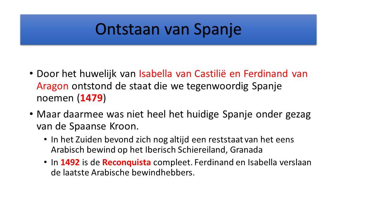 Ontstaan van Spanje Door het huwelijk van Isabella van Castilië en Ferdinand van Aragon ontstond de staat die we tegenwoordig Spanje noemen (1479)