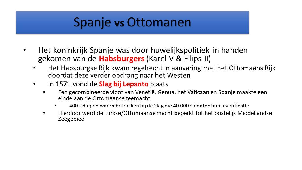 Spanje vs Ottomanen Het koninkrijk Spanje was door huwelijkspolitiek in handen gekomen van de Habsburgers (Karel V & Filips II)