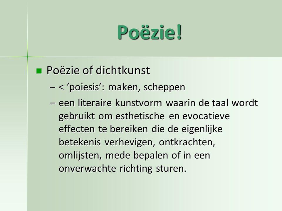 Poëzie! Poëzie of dichtkunst < 'poiesis': maken, scheppen