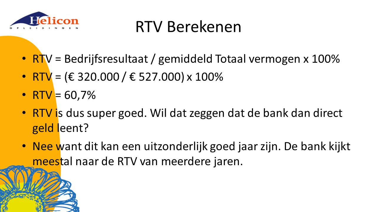 RTV Berekenen RTV = Bedrijfsresultaat / gemiddeld Totaal vermogen x 100% RTV = (€ 320.000 / € 527.000) x 100%