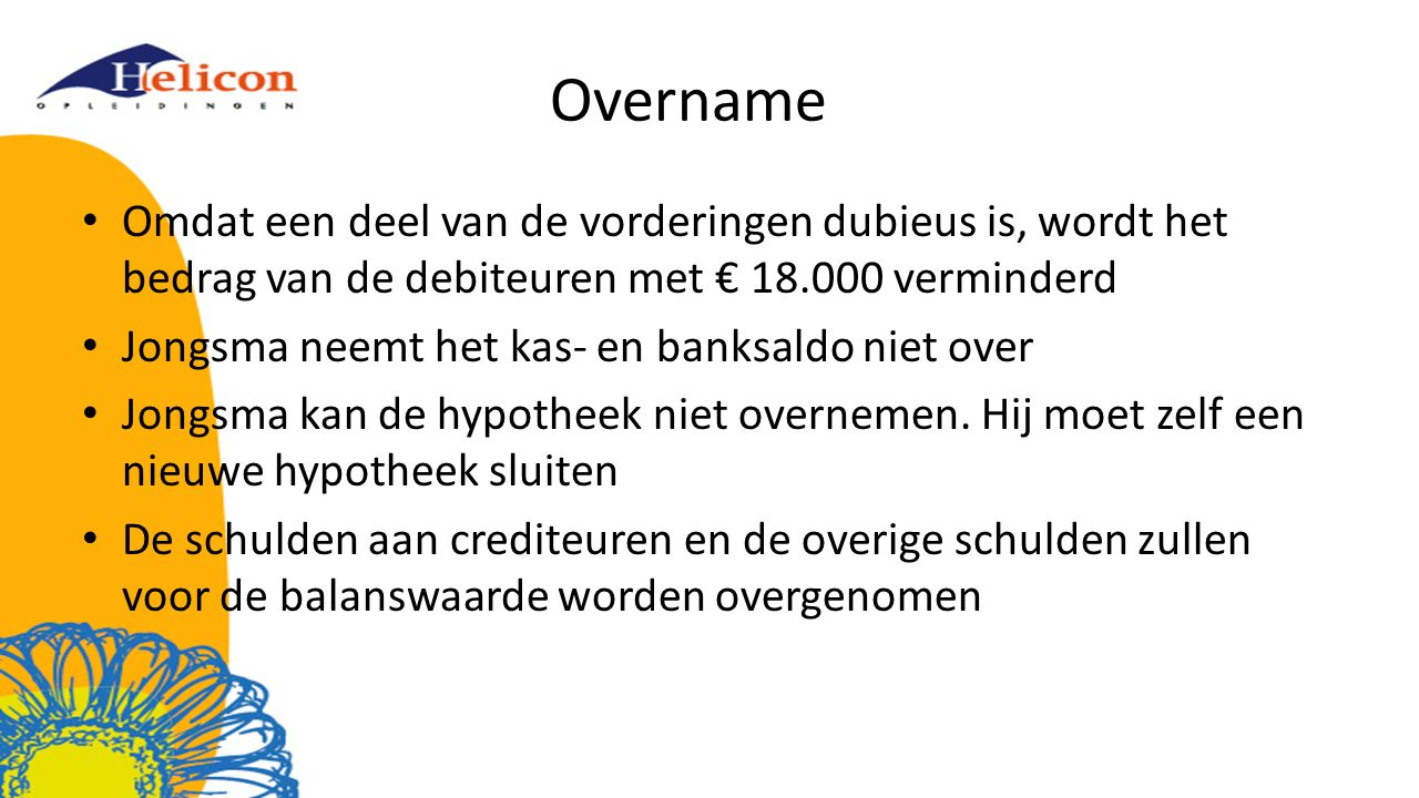 Overname Omdat een deel van de vorderingen dubieus is, wordt het bedrag van de debiteuren met € 18.000 verminderd.