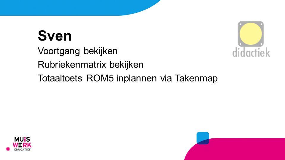 Sven Voortgang bekijken Rubriekenmatrix bekijken Totaaltoets ROM5 inplannen via Takenmap