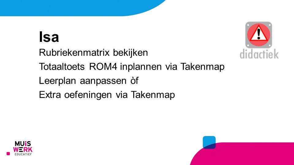 Isa Rubriekenmatrix bekijken Totaaltoets ROM4 inplannen via Takenmap Leerplan aanpassen òf Extra oefeningen via Takenmap