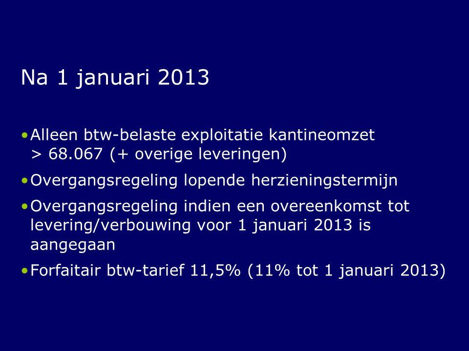 Na 1 januari 2013 Alleen btw-belaste exploitatie kantineomzet > 68.067 (+ overige leveringen) Overgangsregeling lopende herzieningstermijn.