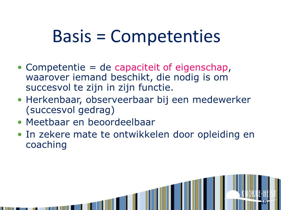 Basis = Competenties Competentie = de capaciteit of eigenschap, waarover iemand beschikt, die nodig is om succesvol te zijn in zijn functie.