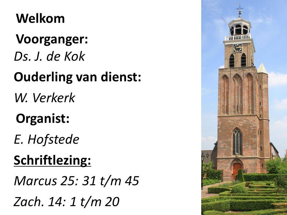 Welkom Voorganger: Ds. J. de Kok Ouderling van dienst: W. Verkerk
