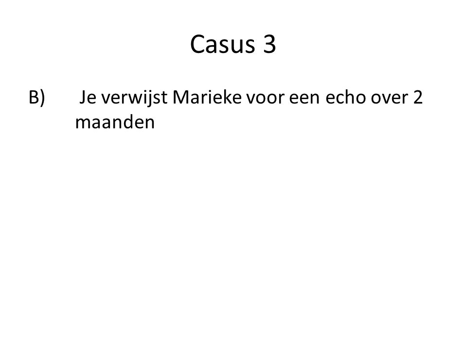 Casus 3 B) Je verwijst Marieke voor een echo over 2 maanden