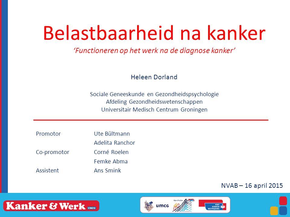 Belastbaarheid na kanker 'Functioneren op het werk na de diagnose kanker' Heleen Dorland Sociale Geneeskunde en Gezondheidspsychologie Afdeling Gezondheidswetenschappen Universitair Medisch Centrum Groningen