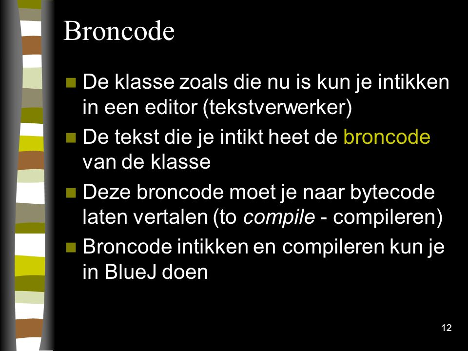 Broncode De klasse zoals die nu is kun je intikken in een editor (tekstverwerker) De tekst die je intikt heet de broncode van de klasse.