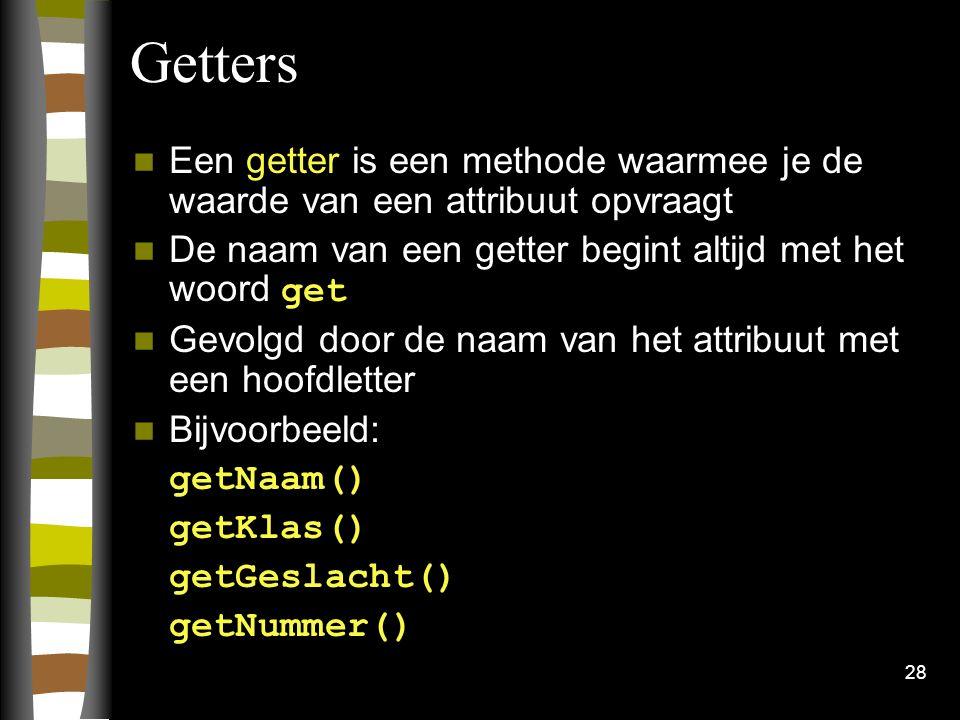 Getters Een getter is een methode waarmee je de waarde van een attribuut opvraagt. De naam van een getter begint altijd met het woord get.