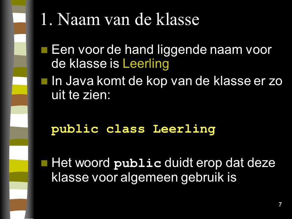 1. Naam van de klasse Een voor de hand liggende naam voor de klasse is Leerling. In Java komt de kop van de klasse er zo uit te zien:
