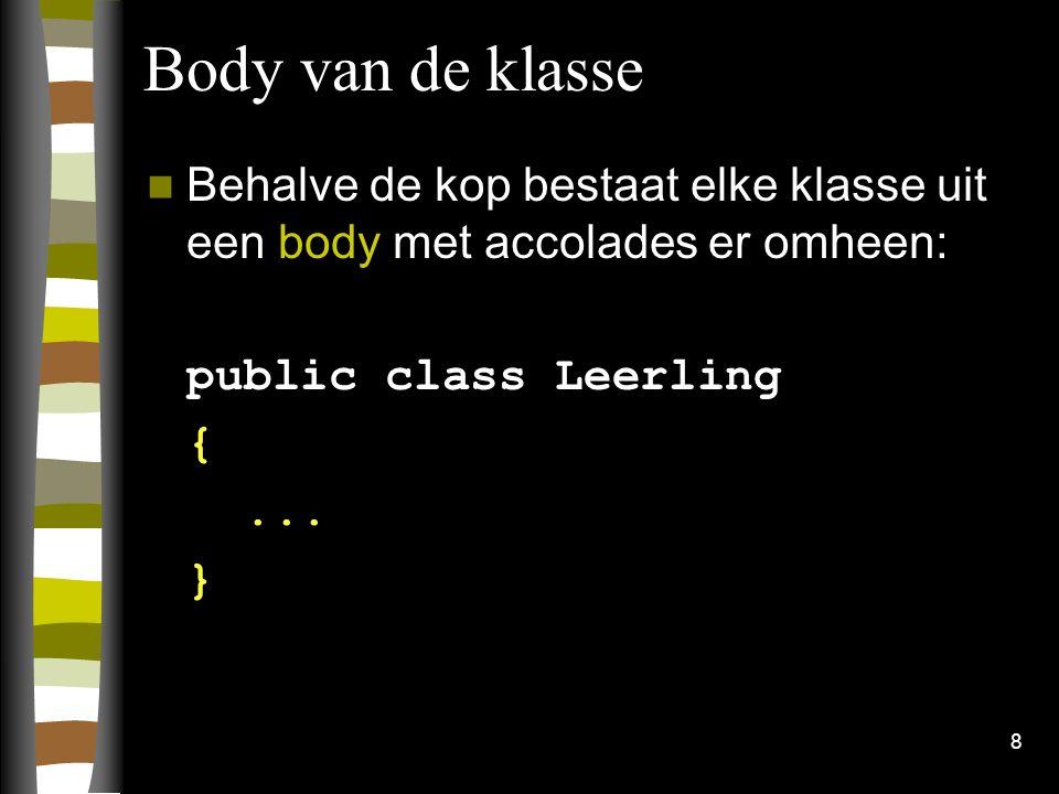 Body van de klasse Behalve de kop bestaat elke klasse uit een body met accolades er omheen: public class Leerling.