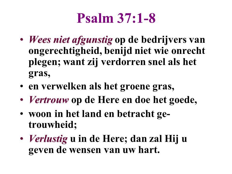 Psalm 37:1-8 Wees niet afgunstig op de bedrijvers van ongerechtigheid, benijd niet wie onrecht plegen; want zij verdorren snel als het gras,
