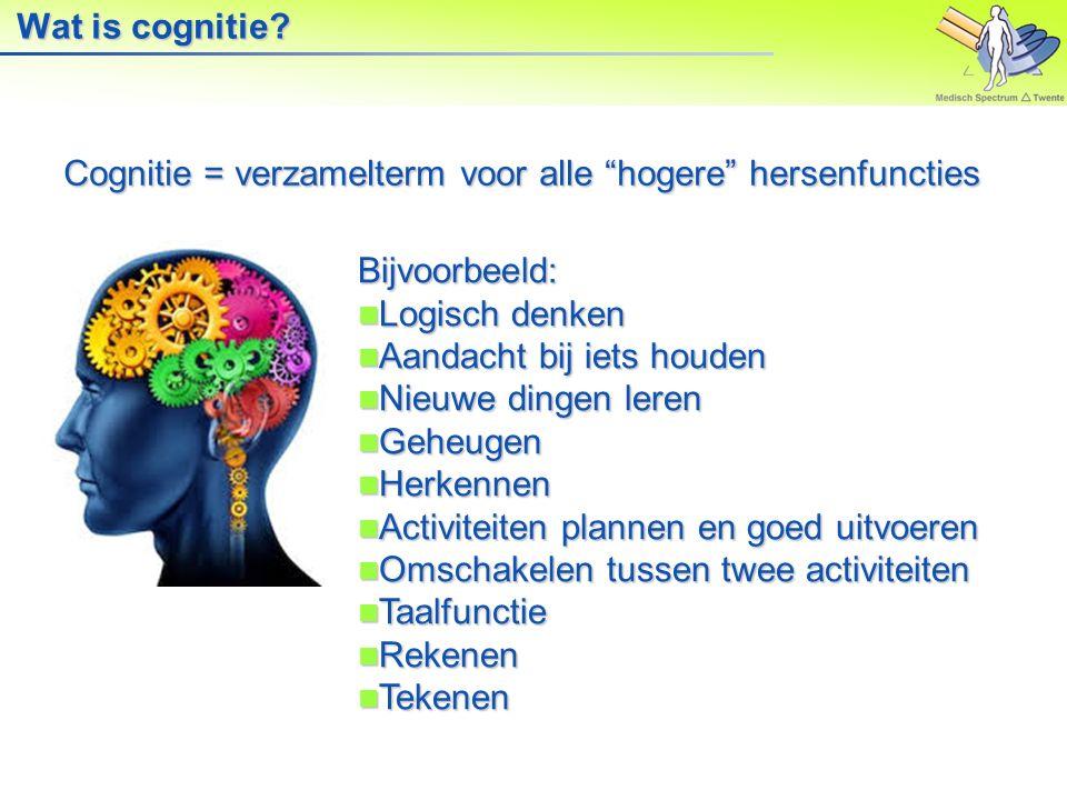 Wat is cognitie Cognitie = verzamelterm voor alle hogere hersenfuncties. Bijvoorbeeld: Logisch denken.