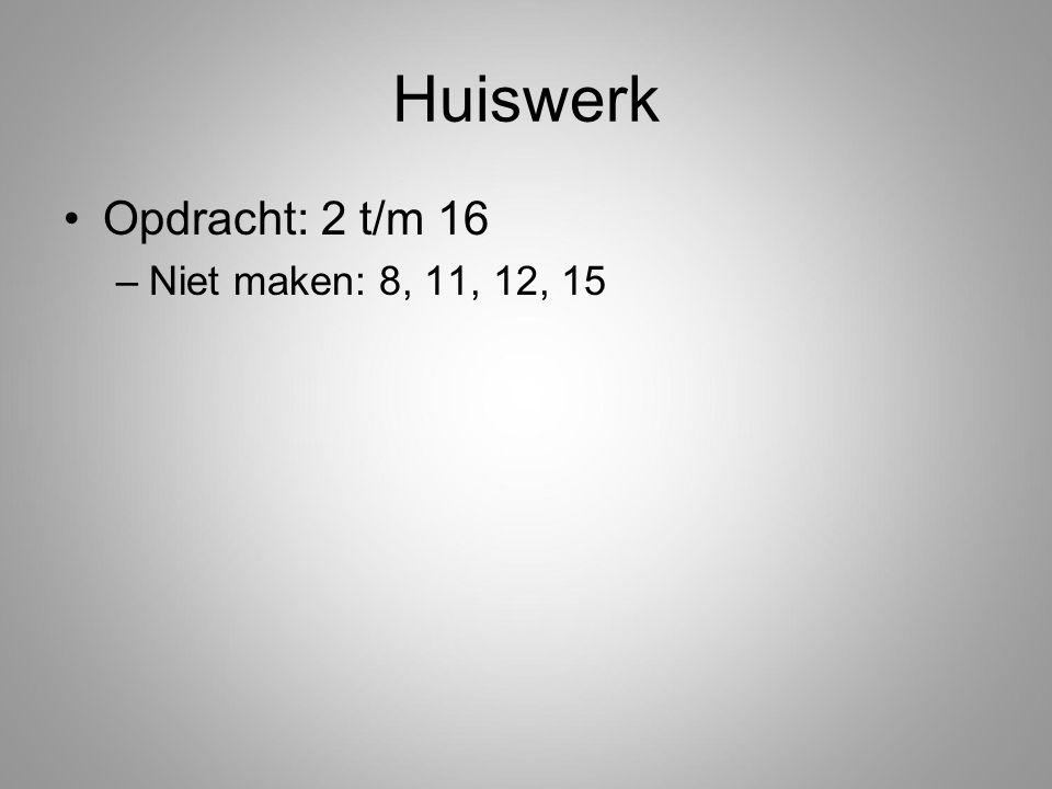 Huiswerk Opdracht: 2 t/m 16 Niet maken: 8, 11, 12, 15