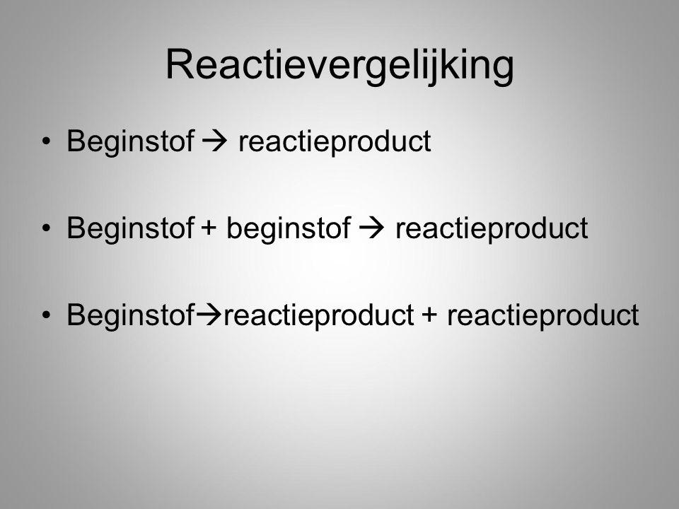 Reactievergelijking Beginstof  reactieproduct