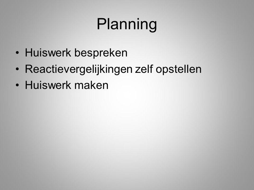 Planning Huiswerk bespreken Reactievergelijkingen zelf opstellen